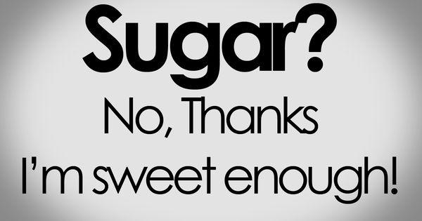 Sweet As Sugar Quote: Sugar? No, Thanks! I'm Sweet Enough!