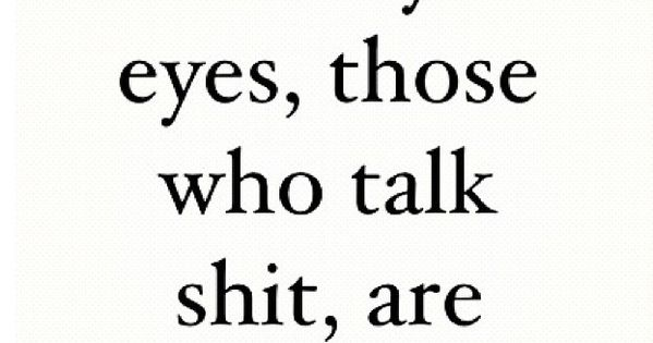 In my eyes, those who talk shit, are shit. | Quotes at ...