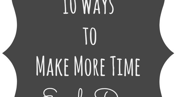 10 Ways to Make More Time Each Day -   Organizing ...