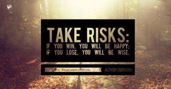 Take Risks: If you win, you will be happy; if you lose,