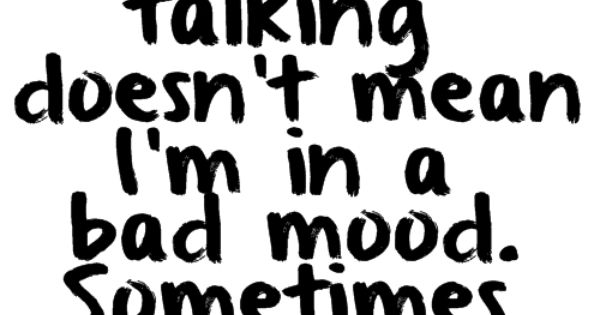 """""""just because I am not talking doesn't mean I'm in a bad"""