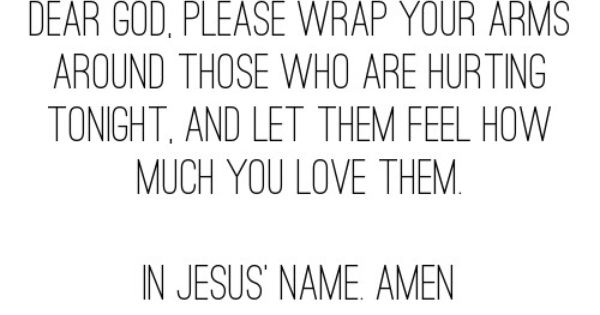 Dear God. Please wrap your arms around those who are hurting tonight,