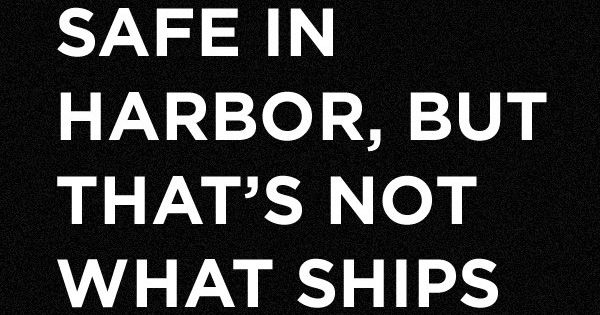 """A ship is safe in harbor, but that's not what ships are"