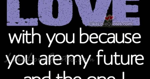 I am in LOVE with you because you are my future | Love ...
