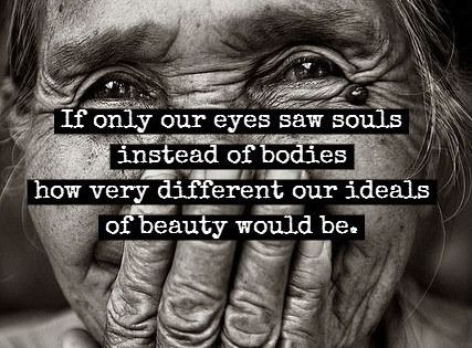Truth. If only our eyes saw souls instead of bodies, how different