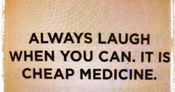 Always Laugh When You Can. It Is Cheap Medicine