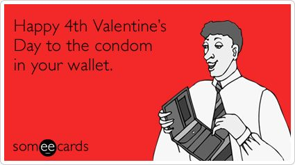 Happy 4th Valentines Day to the condom in your wallet – Funny Sayings for Valentines Cards