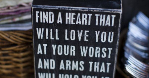 Find a heart that will love you at your worst and arms
