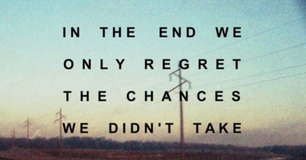 So True, Take Chances, No Regrets :)