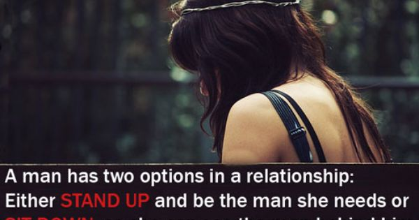 A man has two options in a relationship: Either stand up and