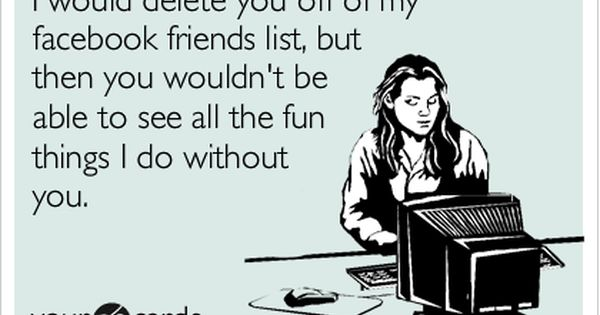Funny Friendship Ecard: I would delete you off of my facebook friends