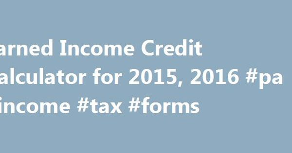 Earned Income Credit Calculator for 2015, 2016 #pa #income #tax ...