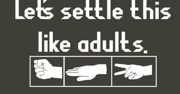 Let's settle this like adults. :) Rock. Paper. Scissors This is funny!
