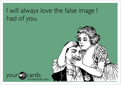 I will always love the false image I had of you. Well