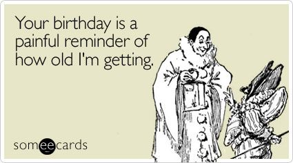 Your Birthday Is A Painful Reminder Of How Old I M Getting Happy Birthday Funny Ecards Birthday Humor Birthday Wishes Funny