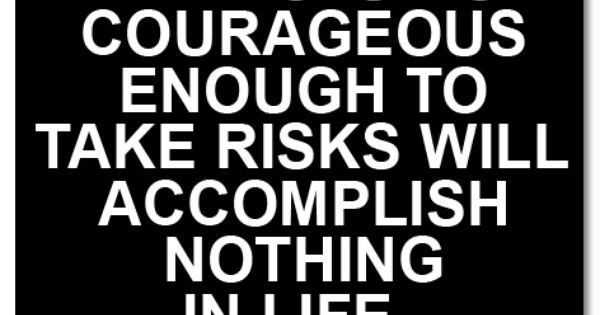He who is not courageous enough to take risks will accomplish nothing