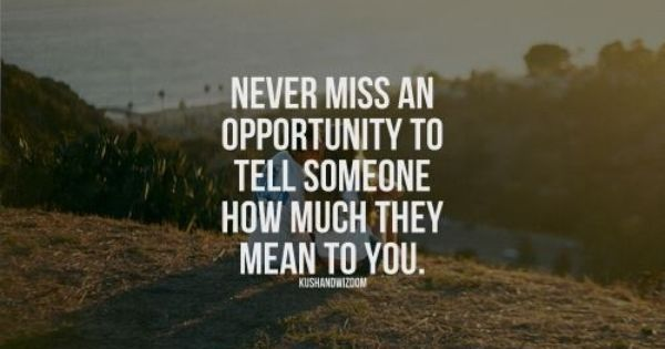 Never Miss An Opportunity To Tell Someone How Much They