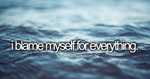 """I blame myself for everything."" AndThatsWhoIAm"