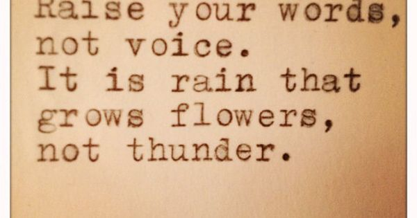 Raise your words, not voice. It is rain that grows flowers, not