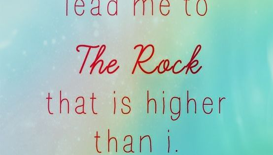when my heart is overwhelmed lead me to The Rock that is higher than i - psalm 61: 2