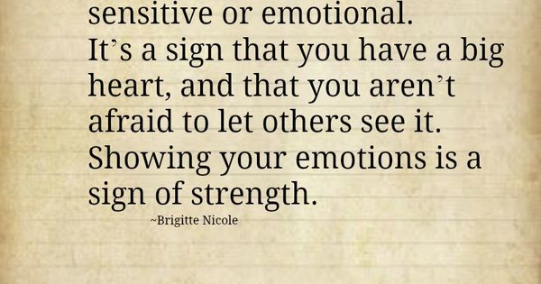 Never apologize for being sensitive or emotional. It's a sign that you