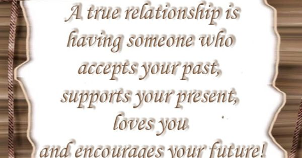A true relationship is having someone who accepts your past, supports your