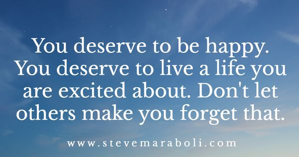 You Deserve To Be Happy. You Deserve To Live A Life You