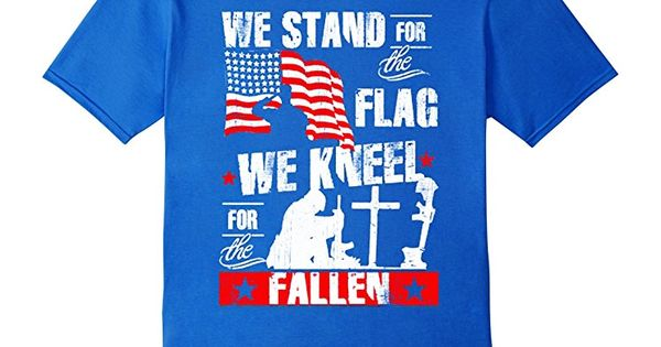 Men S We Stand For The Flag We Kneel For The Fallen T