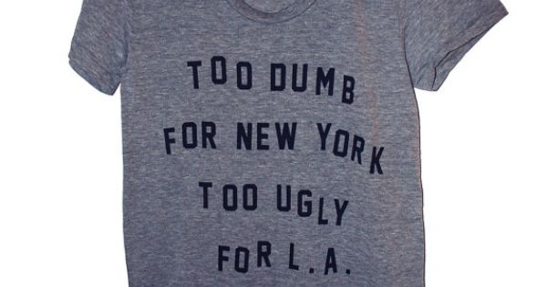 Too Dumb For New York Too Ugly For LA T shirt