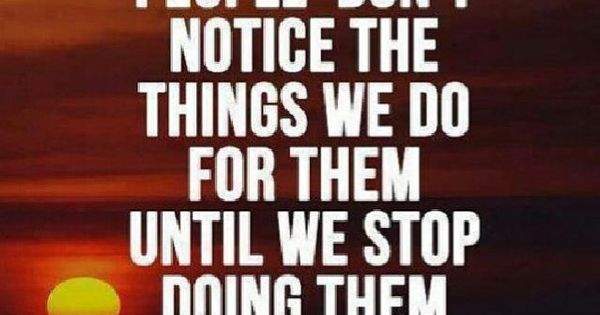 Quotes About People Who Notice: People Don't Notice The Things We Do For Them Until We