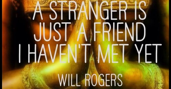 """""""A Stranger Is Just A Friend I Haven't Met Yet."""" ~Will"""