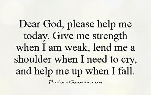 Dear God, Please Help Me Today. Give Me Strength When I Am