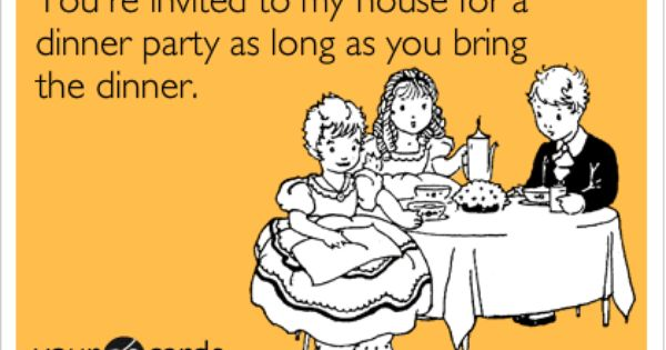 You 39 Re Invited To My House For A Dinner Party As Long As