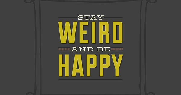 Stay weird and be happy! And you know I mean that in