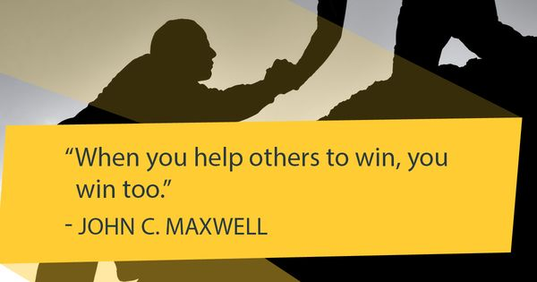 When You Help Others To Win, You Win Too. -John C. Maxwell