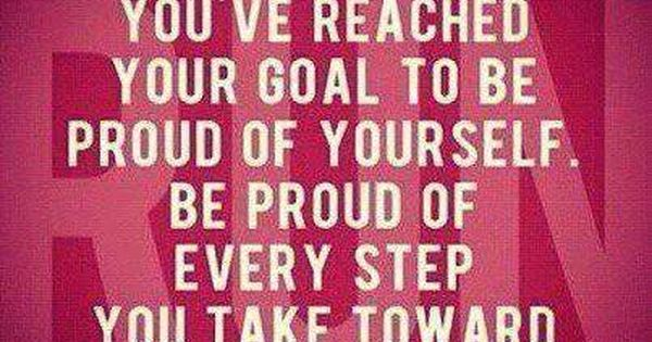 Don't Wait Until You've Reached Your Goal To Be Proud Of