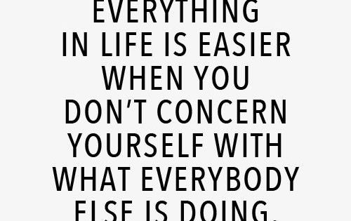Everything in life is easier when you don't concern yourself with what