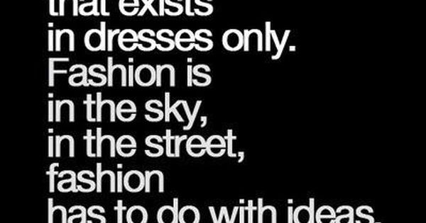 Fashion has to do with ideas, the way we live, what is