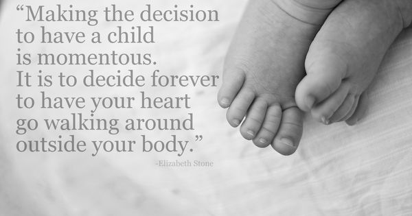 If You Want To Know Where Your Heart Is Look Where Your: Making The Decision To Have A Child Is Momentous. It Is To