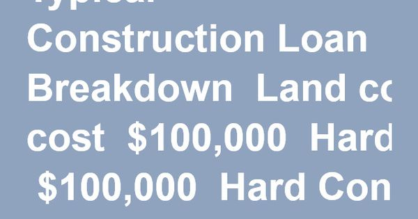Typical construction loan breakdown land cost 100 000 for Construction loan costs