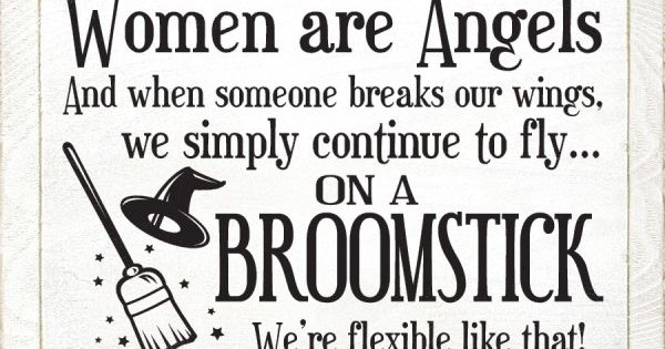Women are angels, and when someone breaks our wings, we simply continue