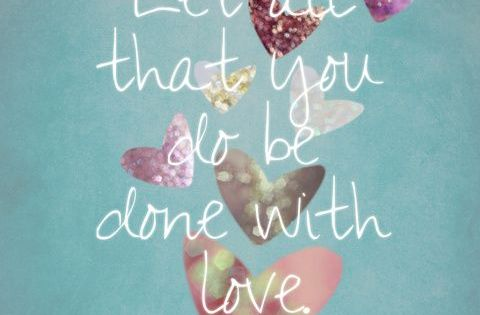 """Let all that you do be done with love."" Such positive advice"