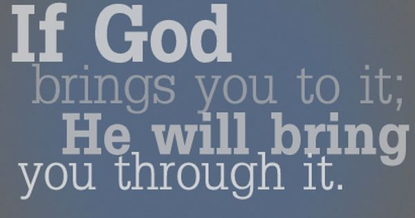 If God brings you to it; God will bring you through it.