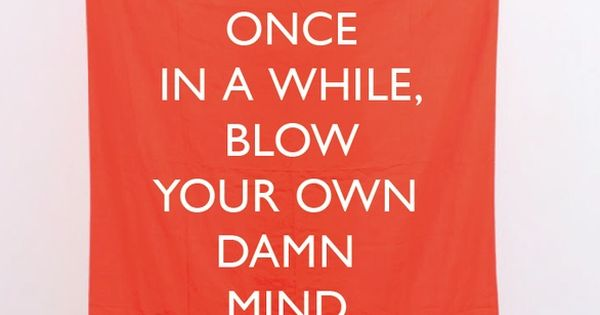 Once In A While, Blow Your Own Damn Mind.
