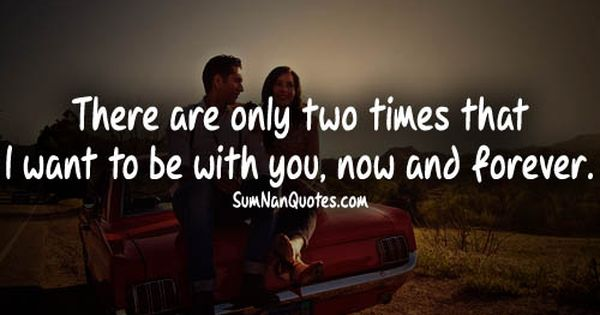 I Want To Live With You Forever Quotes: There Are Only Two Times That I Want To Be With You NOW