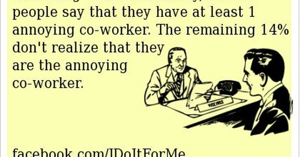 The 5 Most Annoying Co Workers Told In Memes Annoying Co Workers Work Humor Annoying Coworkers