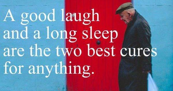 A good laugh and a long sleep are the cure for anything.