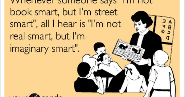 """Sorry, but I don't know many """"book smart"""" people with common sense"""