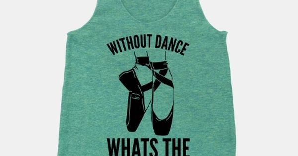 Without Dance Whats the Pointe | HUMAN | T-Shirts, Tanks, Sweatshirts and