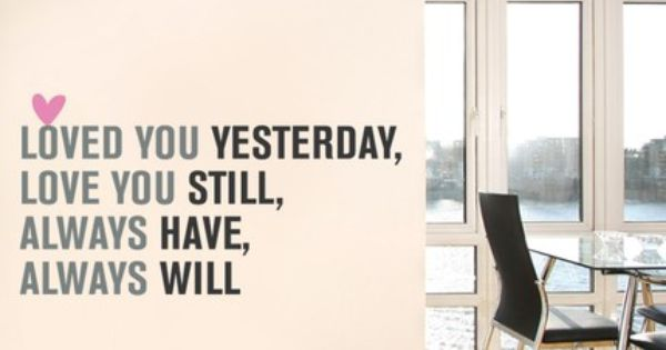 """Loved You Yesterday Love You Still Quote: """"Loved You Yesterday, Love You Still, Always Have, Always"""